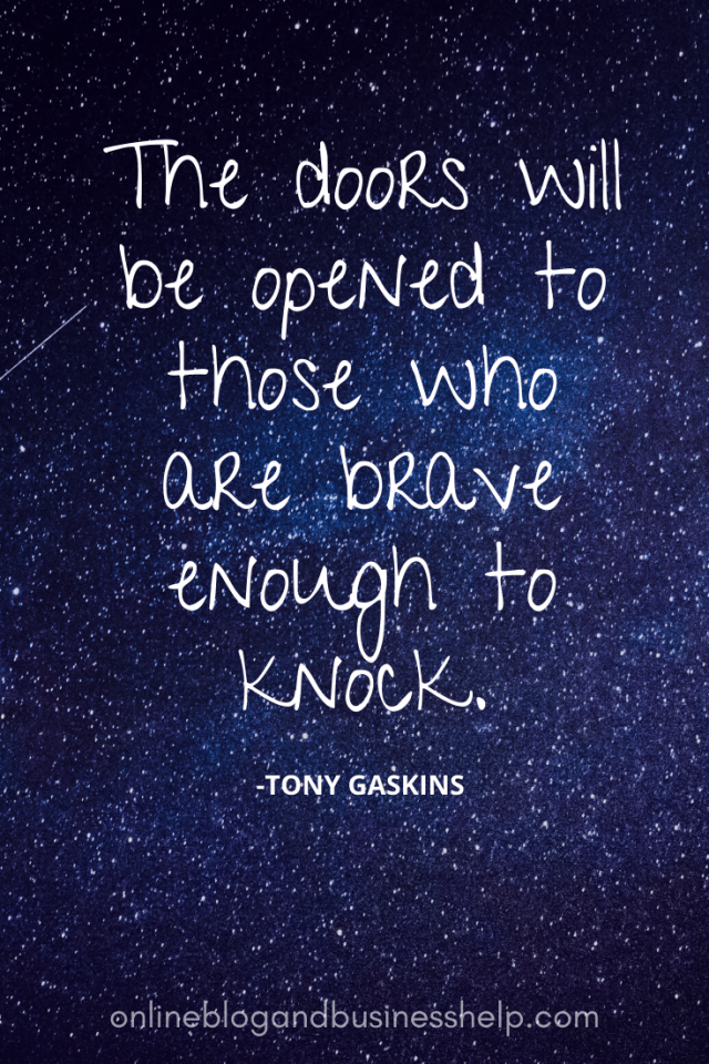 Quote Image: The doors will be opened to those who are brave enough to knock. - Tony Gaskins